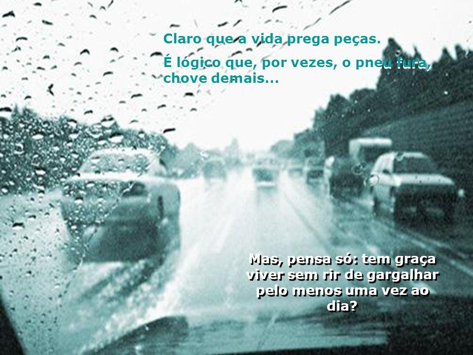 Claro que a vida prega peças.É lógico que, por vezes, o pneu fura, chove demais...
