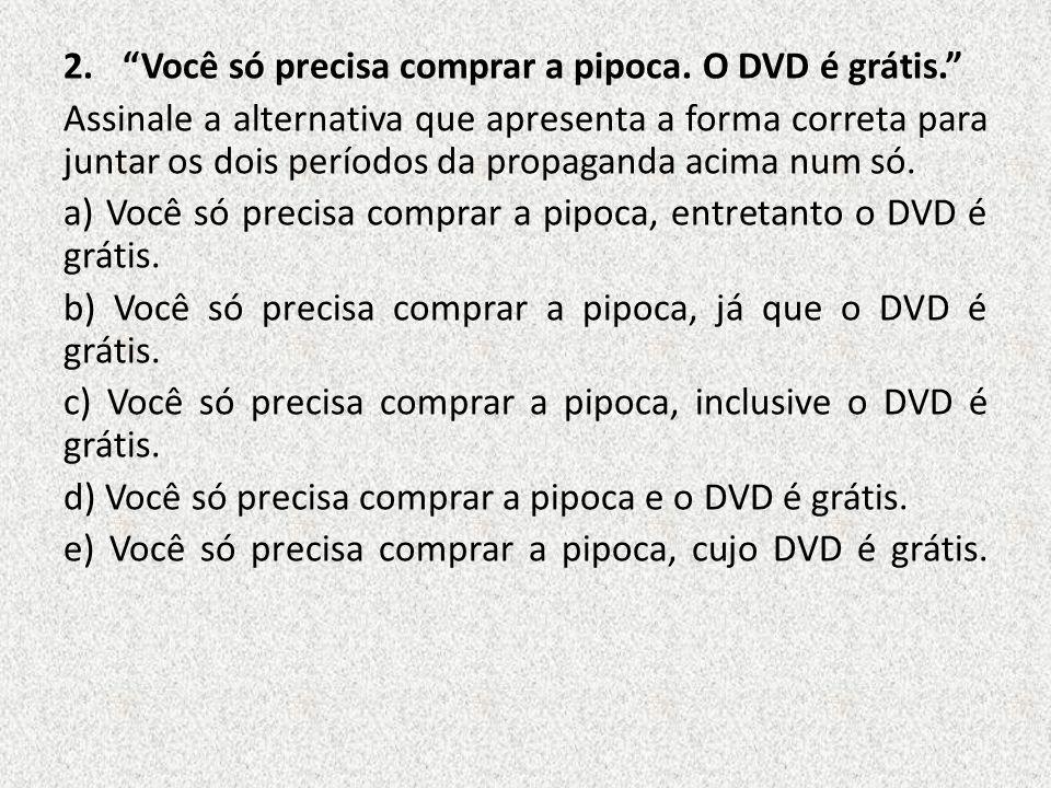 2.Você só precisa comprar a pipoca. O DVD é grátis. Assinale a alternativa que apresenta a forma correta para juntar os dois períodos da propaganda ac