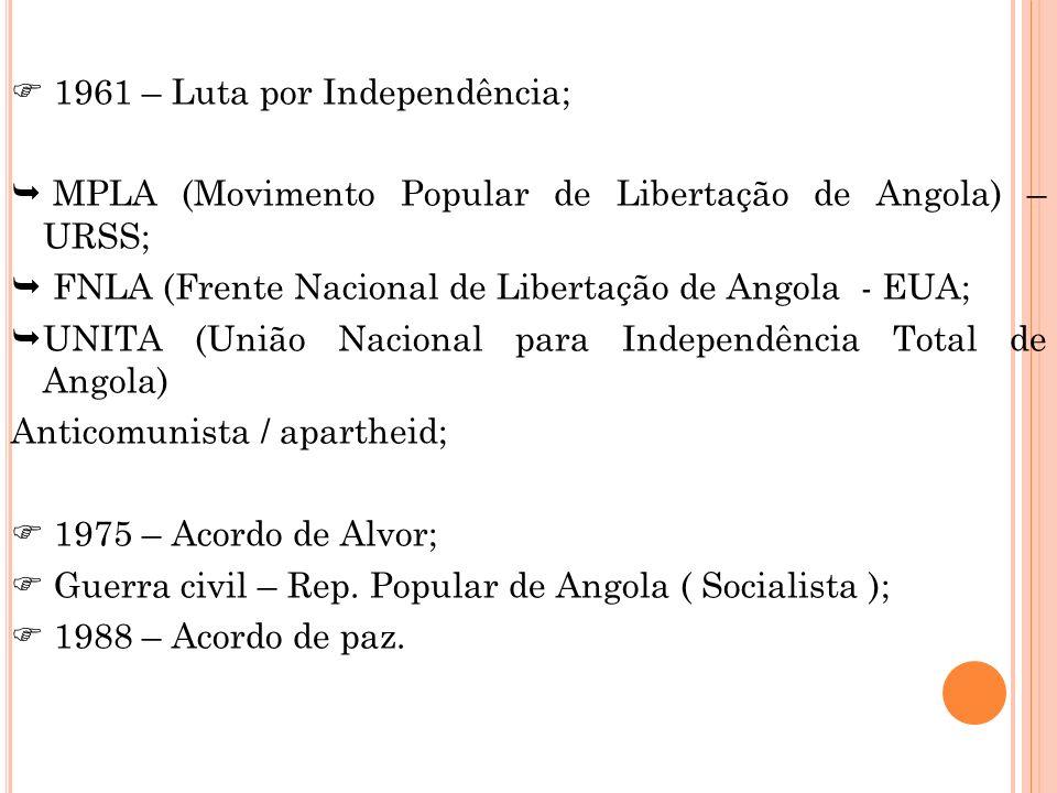 1961 – Luta por Independência; MPLA (Movimento Popular de Libertação de Angola) – URSS; FNLA (Frente Nacional de Libertação de Angola - EUA; UNITA (Un