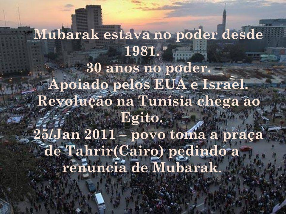 Mubarak estava no poder desde 1981. 30 anos no poder. Apoiado pelos EUA e Israel. Revolução na Tunísia chega ao Egito. 25/Jan 2011 – povo toma a praça