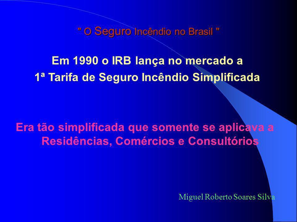 O Seguro Incêndio no Brasil O mercado todo pleiteava ao IRB: Miguel Roberto Soares Silva Seguro mais moderno, que incluísse todas as coberturas em uma única apólice.