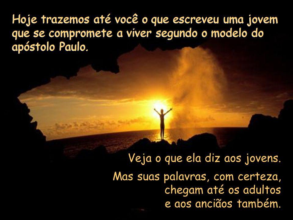 Meu irmão, minha irmã, É São Paulo quem nos diz essas palavras. E ainda acrescenta: Ao contrário, torna-te modelo... no modo de falar e de viver, na c