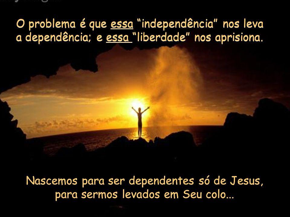 Nascemos para ser dependentes só de Jesus, para sermos levados em Seu colo...