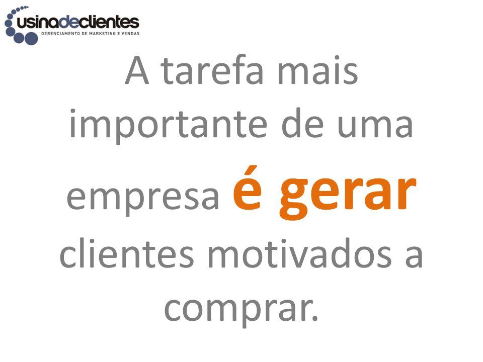 A tarefa mais importante de uma empresa é gerar clientes motivados a comprar.
