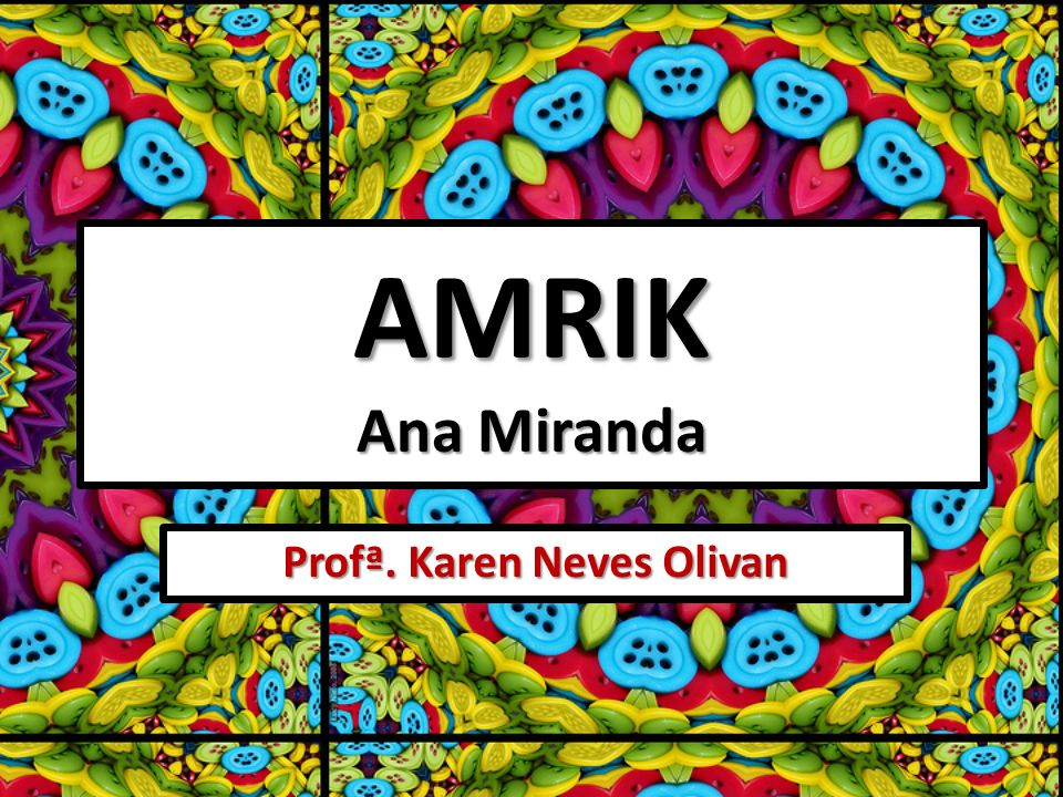 AMRIK Ana Miranda Profª. Karen Neves Olivan