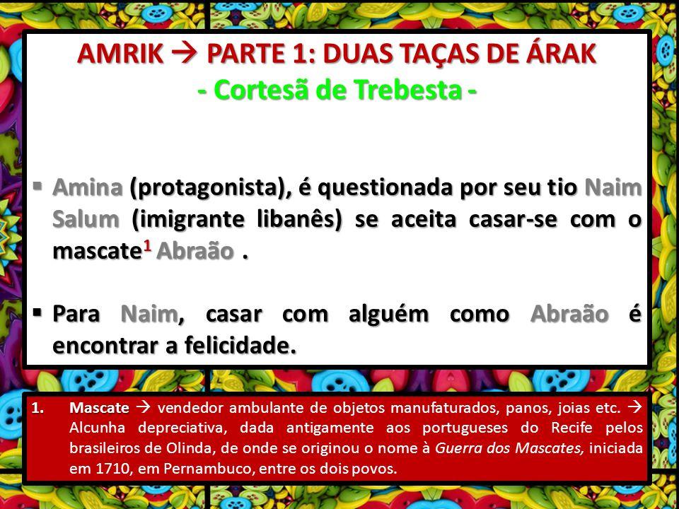 AMRIK PARTE 1: DUAS TAÇAS DE ÁRAK - Cortesã de Trebesta - Amina (protagonista), é questionada por seu tio Naim Salum (imigrante libanês) se aceita casar-se com o mascate 1 Abraão.