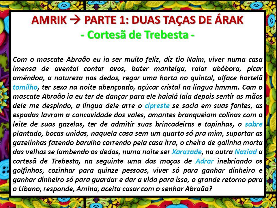 AMRIK PARTE 1: DUAS TAÇAS DE ÁRAK - Cortesã de Trebesta - Com o mascate Abraão eu ia ser muito feliz, diz tio Naim, viver numa casa imensa de avental