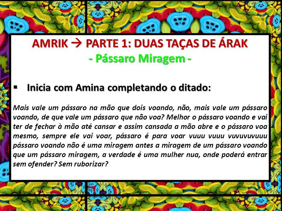 AMRIK PARTE 1: DUAS TAÇAS DE ÁRAK - Pássaro Miragem - Inicia com Amina completando o ditado: Inicia com Amina completando o ditado: Mais vale um pássa