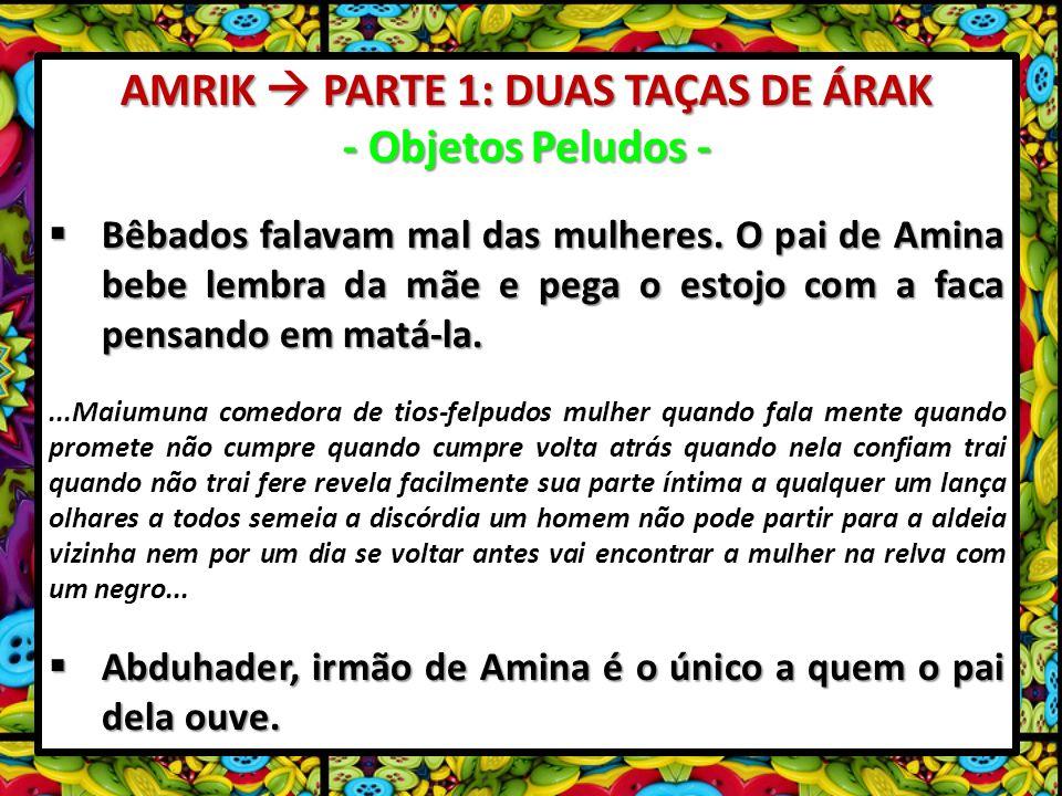 AMRIK PARTE 1: DUAS TAÇAS DE ÁRAK - Objetos Peludos - Bêbados falavam mal das mulheres. O pai de Amina bebe lembra da mãe e pega o estojo com a faca p
