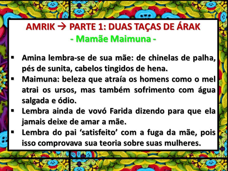 AMRIK PARTE 1: DUAS TAÇAS DE ÁRAK - Mamãe Maimuna - Amina lembra-se de sua mãe: de chinelas de palha, pés de sunita, cabelos tingidos de hena. Amina l