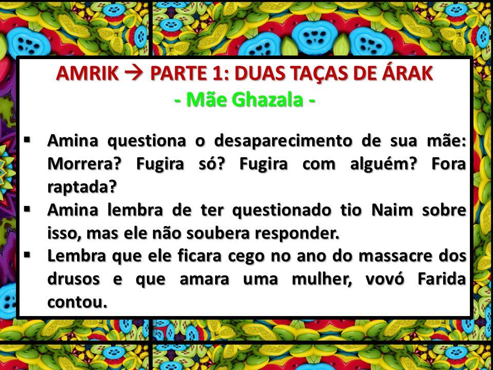 AMRIK PARTE 1: DUAS TAÇAS DE ÁRAK - Mãe Ghazala - Amina questiona o desaparecimento de sua mãe: Morrera? Fugira só? Fugira com alguém? Fora raptada? A