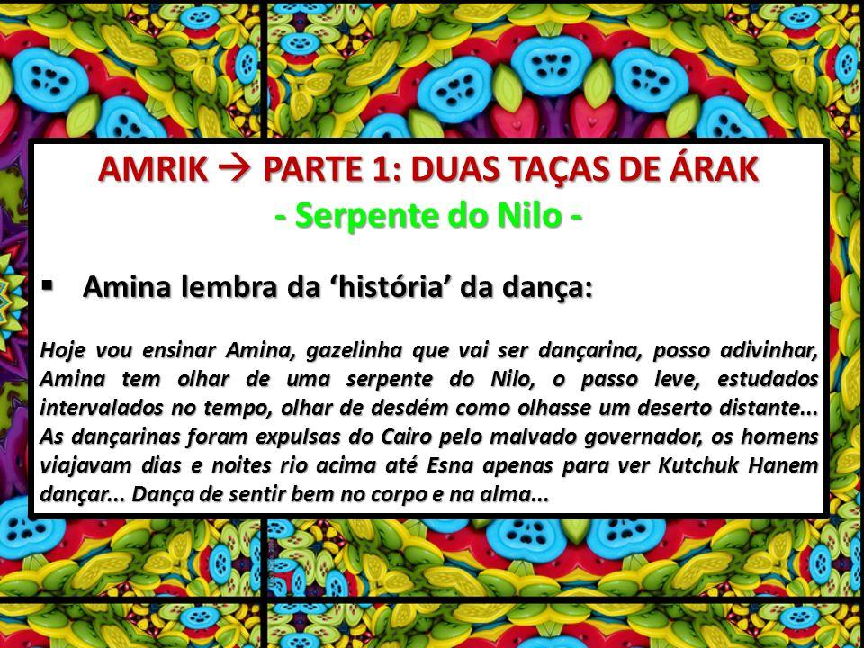 AMRIK PARTE 1: DUAS TAÇAS DE ÁRAK - Serpente do Nilo - Amina lembra da história da dança: Amina lembra da história da dança: Hoje vou ensinar Amina, gazelinha que vai ser dançarina, posso adivinhar, Amina tem olhar de uma serpente do Nilo, o passo leve, estudados intervalados no tempo, olhar de desdém como olhasse um deserto distante...