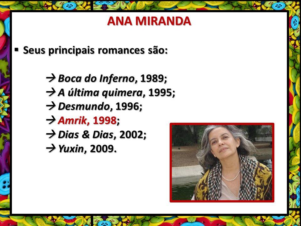 ANA MIRANDA Seus principais romances são: Seus principais romances são: Boca do Inferno, 1989; Boca do Inferno, 1989; A última quimera, 1995; A última quimera, 1995; Desmundo, 1996; Desmundo, 1996; Amrik, 1998; Amrik, 1998; Dias & Dias, 2002; Dias & Dias, 2002; Yuxin, 2009.