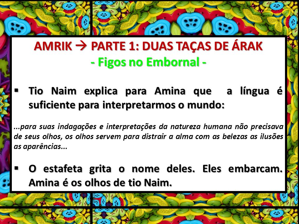 AMRIK PARTE 1: DUAS TAÇAS DE ÁRAK - Figos no Embornal - Tio Naim explica para Amina que a língua é suficiente para interpretarmos o mundo: Tio Naim explica para Amina que a língua é suficiente para interpretarmos o mundo:...para suas indagações e interpretações da natureza humana não precisava de seus olhos, os olhos servem para distrair a alma com as belezas as ilusões as aparências...