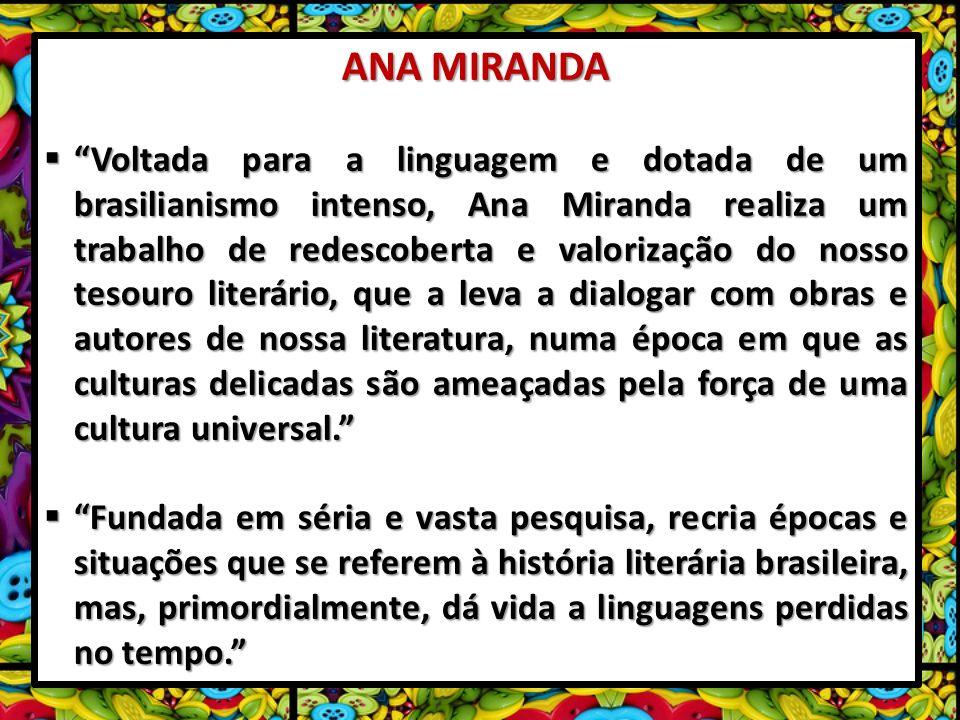 ANA MIRANDA Voltada para a linguagem e dotada de um brasilianismo intenso, Ana Miranda realiza um trabalho de redescoberta e valorização do nosso tesouro literário, que a leva a dialogar com obras e autores de nossa literatura, numa época em que as culturas delicadas são ameaçadas pela força de uma cultura universal.