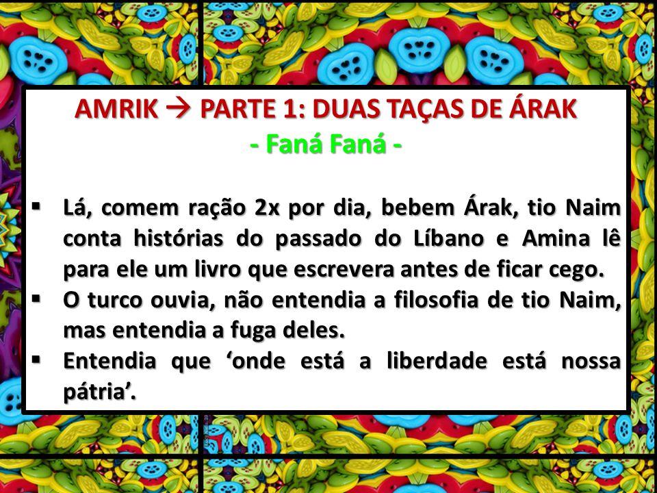 AMRIK PARTE 1: DUAS TAÇAS DE ÁRAK - Faná Faná - Lá, comem ração 2x por dia, bebem Árak, tio Naim conta histórias do passado do Líbano e Amina lê para ele um livro que escrevera antes de ficar cego.