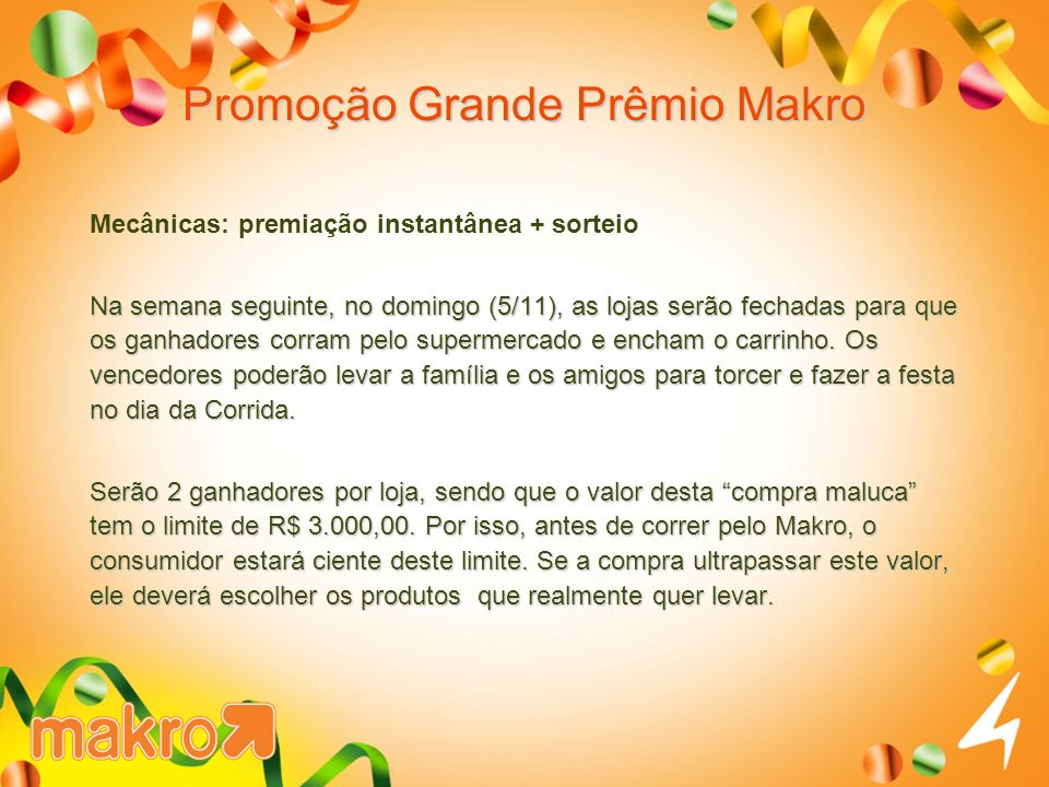 Promoção Grande Prêmio Makro Mecânicas: premiação instantânea + sorteio Na semana seguinte, no domingo (5/11), as lojas serão fechadas para que os ganhadores corram pelo supermercado e encham o carrinho.
