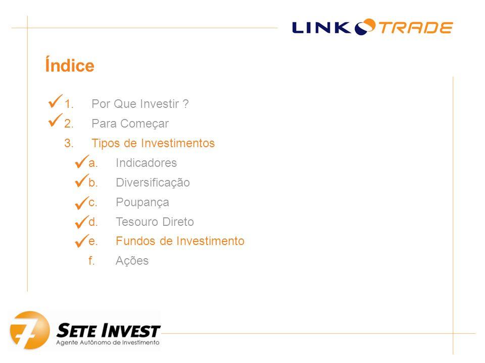 1.Por Que Investir ? 2.Para Começar 3.Tipos de Investimentos a.Indicadores b.Diversificação c.Poupança d.Tesouro Direto e.Fundos de Investimento f.Açõ
