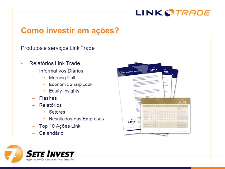 Como investir em ações? Produtos e serviços Link Trade Relatórios Link Trade –Informativos Diários Morning Call Economic Sharp Look Equity Insights –F