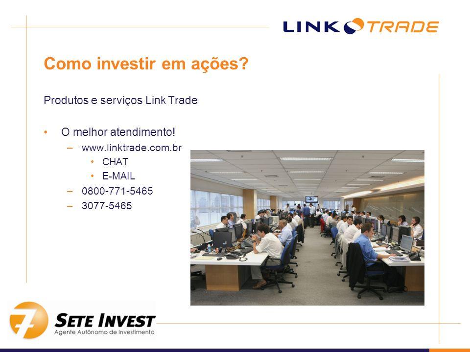 Como investir em ações? Produtos e serviços Link Trade O melhor atendimento! –www.linktrade.com.br CHAT E-MAIL –0800-771-5465 –3077-5465