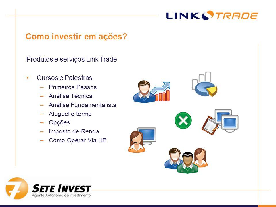 Como investir em ações? Produtos e serviços Link Trade Cursos e Palestras –Primeiros Passos –Análise Técnica –Análise Fundamentalista –Aluguel e termo
