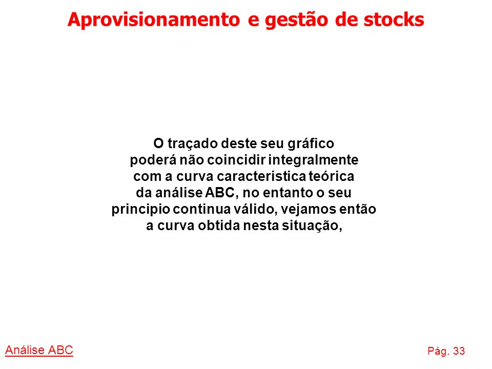 Aprovisionamento e gestão de stocks Análise ABC Pág. 33 O traçado deste seu gráfico poderá não coincidir integralmente com a curva caracteristica teór