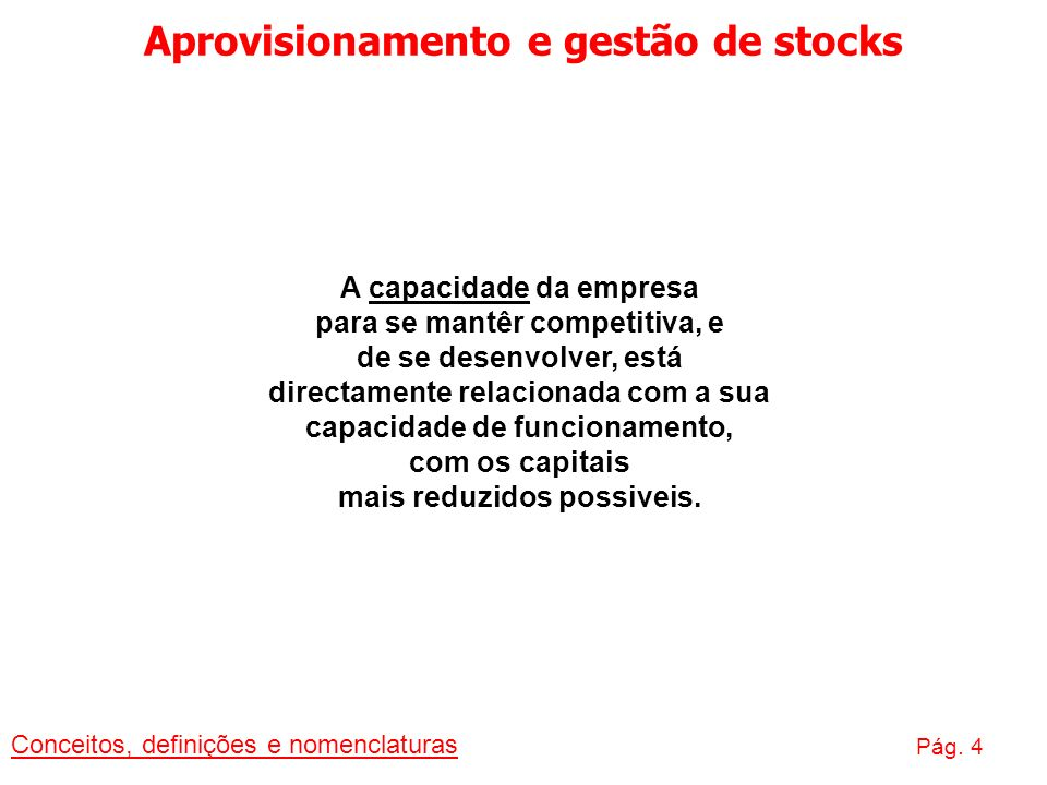 Aprovisionamento e gestão de stocks Conceitos, definições e nomenclaturas Pág. 4 A capacidade da empresa para se mantêr competitiva, e de se desenvolv