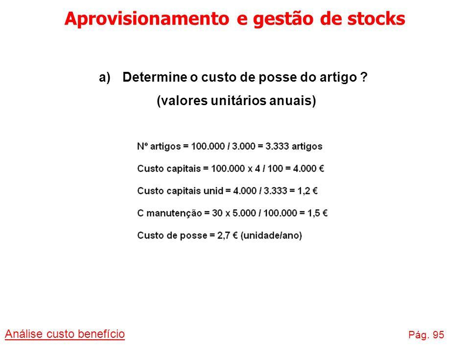 Aprovisionamento e gestão de stocks Análise custo benefício Pág. 95 a)Determine o custo de posse do artigo ? (valores unitários anuais)