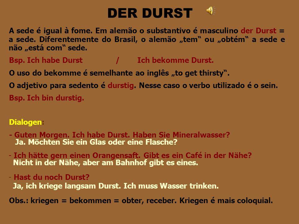 DER DURST A sede é igual à fome.Em alemão o substantivo é masculino der Durst = a sede.