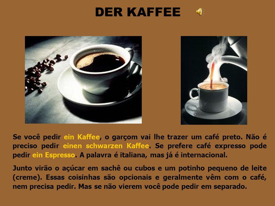 DER KAFFEE Se você pedir ein Kaffee, o garçom vai lhe trazer um café preto.