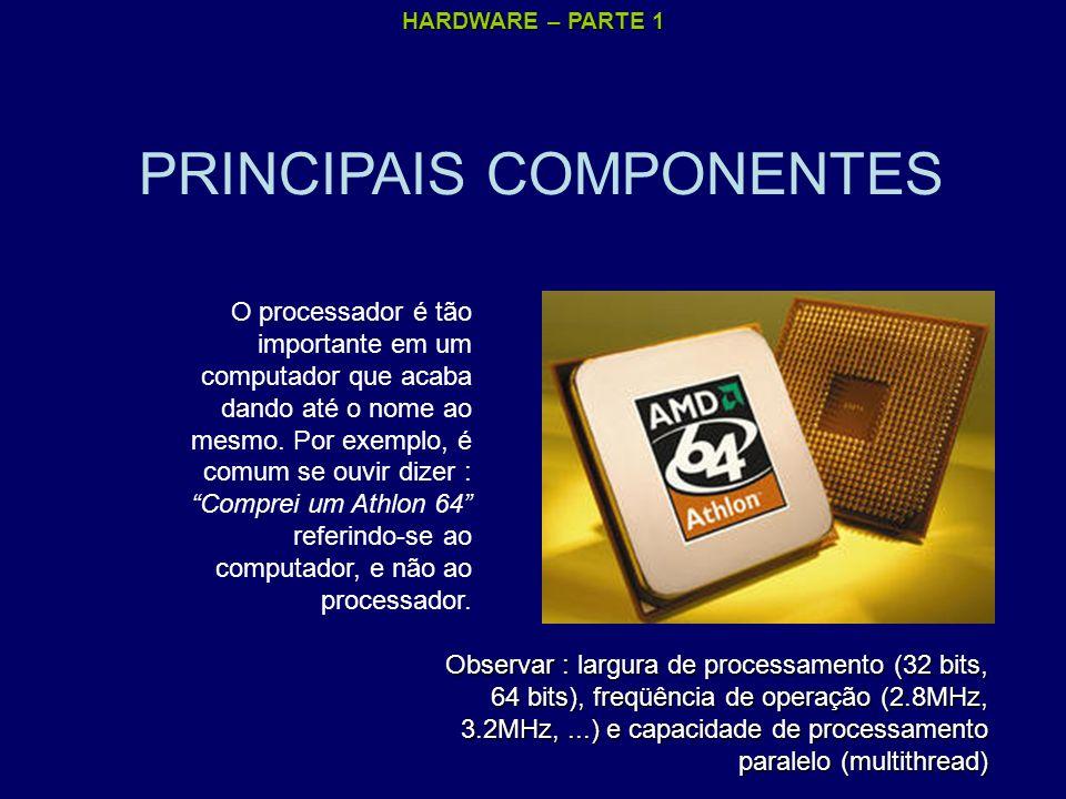 HARDWARE – PARTE 1 PRINCIPAIS COMPONENTES O processador é tão importante em um computador que acaba dando até o nome ao mesmo. Por exemplo, é comum se