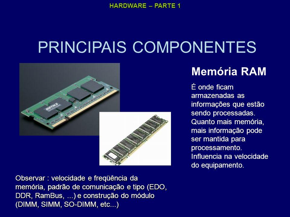 HARDWARE – PARTE 1 PRINCIPAIS COMPONENTES Memória RAM É onde ficam armazenadas as informações que estão sendo processadas. Quanto mais memória, mais i