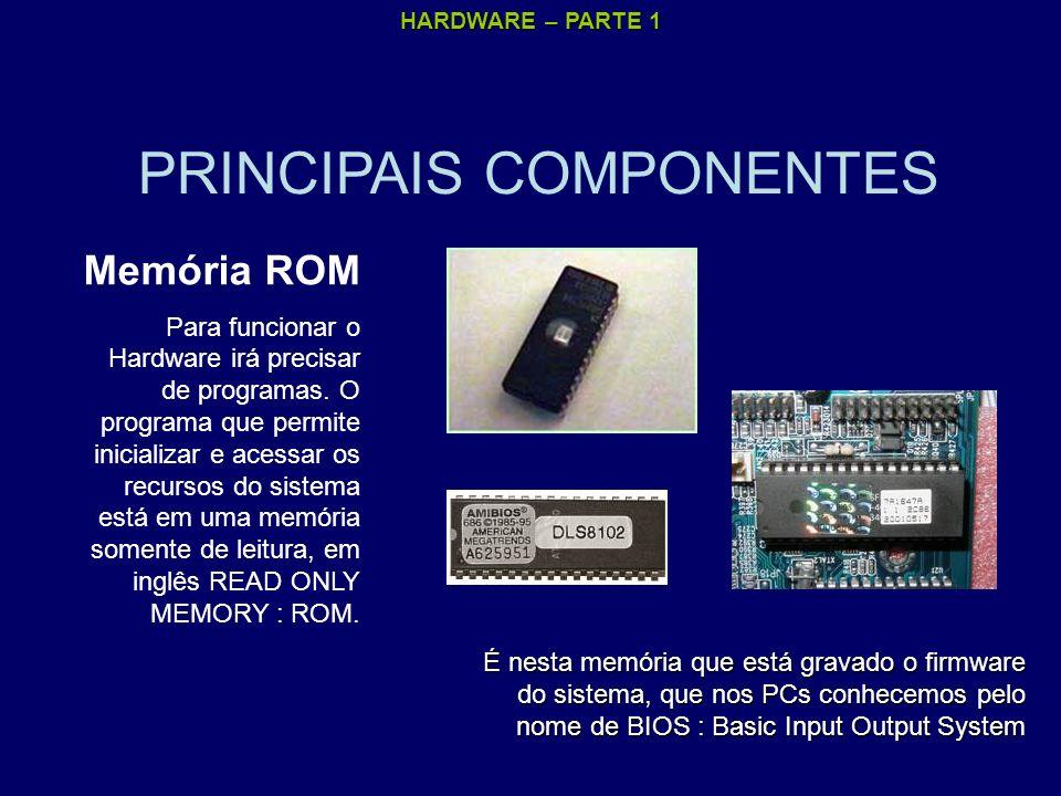 HARDWARE – PARTE 1 PRINCIPAIS COMPONENTES Memória ROM Para funcionar o Hardware irá precisar de programas. O programa que permite inicializar e acessa