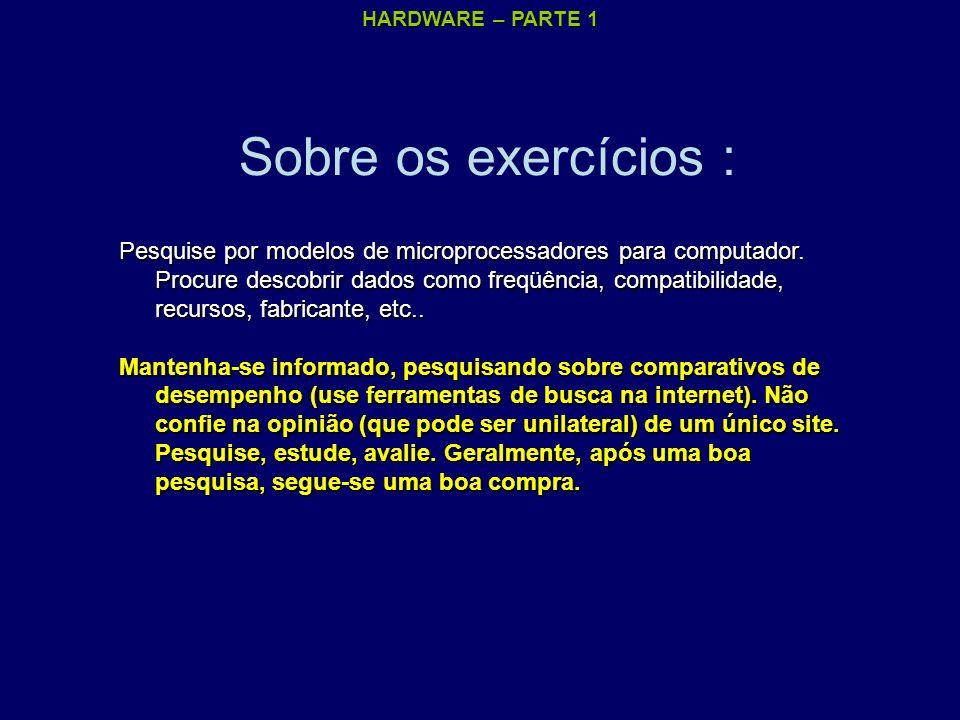 HARDWARE – PARTE 1 Sobre os exercícios : Pesquise por modelos de microprocessadores para computador. Procure descobrir dados como freqüência, compatib