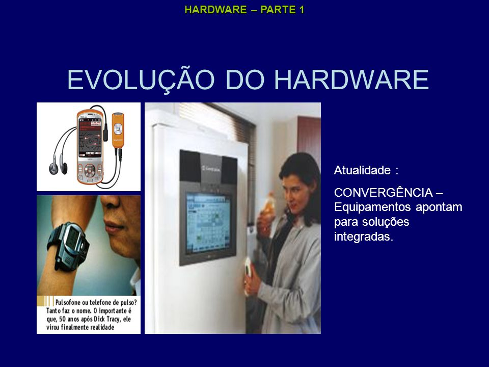 HARDWARE – PARTE 1 EVOLUÇÃO DO HARDWARE Atualidade : CONVERGÊNCIA – Equipamentos apontam para soluções integradas.