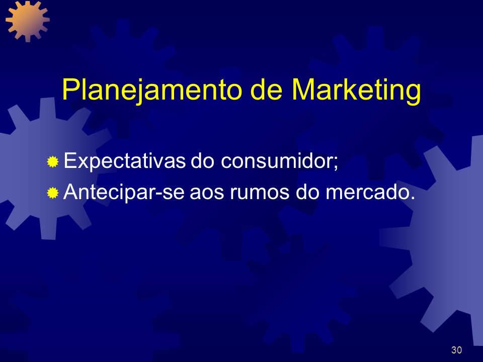 30 Planejamento de Marketing Expectativas do consumidor; Antecipar-se aos rumos do mercado.