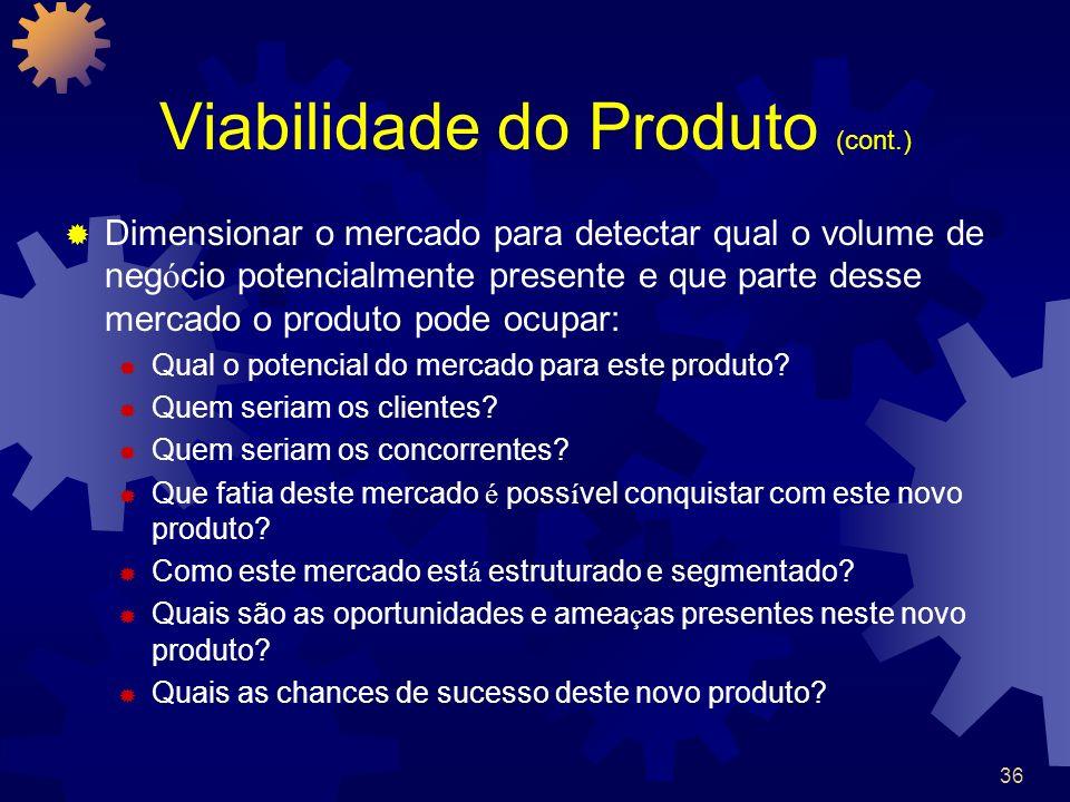 36 Viabilidade do Produto (cont.) Dimensionar o mercado para detectar qual o volume de neg ó cio potencialmente presente e que parte desse mercado o p