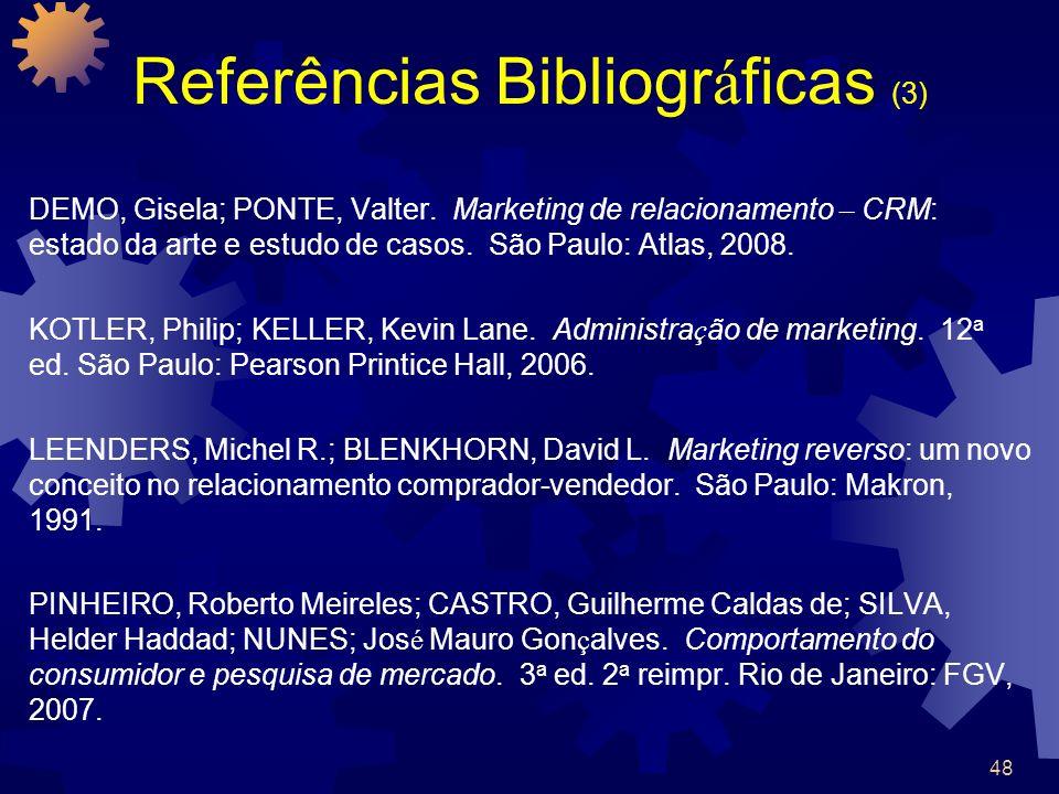 48 Referências Bibliogr á ficas (3) DEMO, Gisela; PONTE, Valter. Marketing de relacionamento – CRM: estado da arte e estudo de casos. São Paulo: Atlas