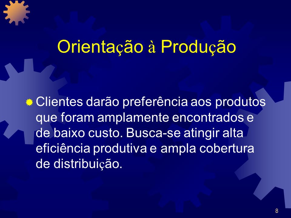 8 Orienta ç ão à Produ ç ão Clientes darão preferência aos produtos que foram amplamente encontrados e de baixo custo. Busca-se atingir alta eficiênci