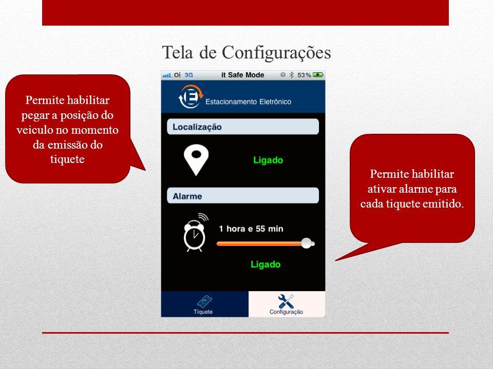 Tela de Configurações Permite habilitar ativar alarme para cada tiquete emitido. Permite habilitar pegar a posição do veiculo no momento da emissão do