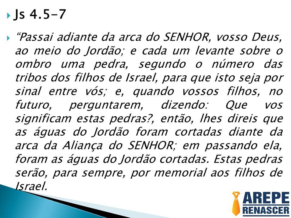 Js 4.5-7 Passai adiante da arca do SENHOR, vosso Deus, ao meio do Jordão; e cada um levante sobre o ombro uma pedra, segundo o número das tribos dos f