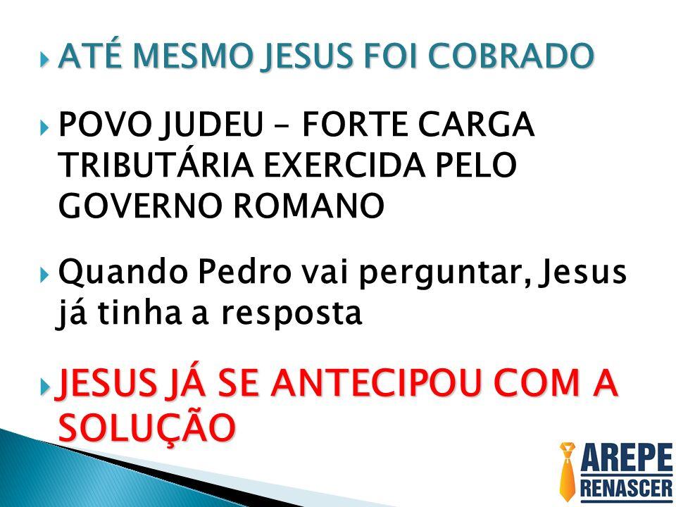 ATÉ MESMO JESUS FOI COBRADO ATÉ MESMO JESUS FOI COBRADO POVO JUDEU – FORTE CARGA TRIBUTÁRIA EXERCIDA PELO GOVERNO ROMANO Quando Pedro vai perguntar, J