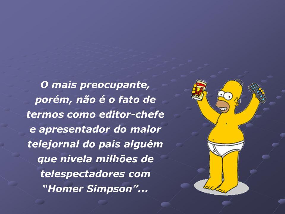 William Bonner equiparou o telespectador do Jornal Nacional a Homer Simpson, - um sujeito preguiçoso, burro, que adora ficar no sofá, assistindo tevê,