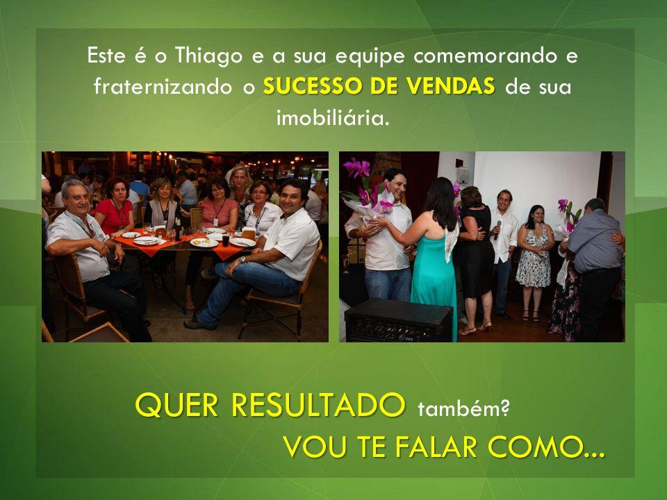 SUCESSO DE VENDAS Este é o Thiago e a sua equipe comemorando e fraternizando o SUCESSO DE VENDAS de sua imobiliária. QUER RESULTADO QUER RESULTADO tam