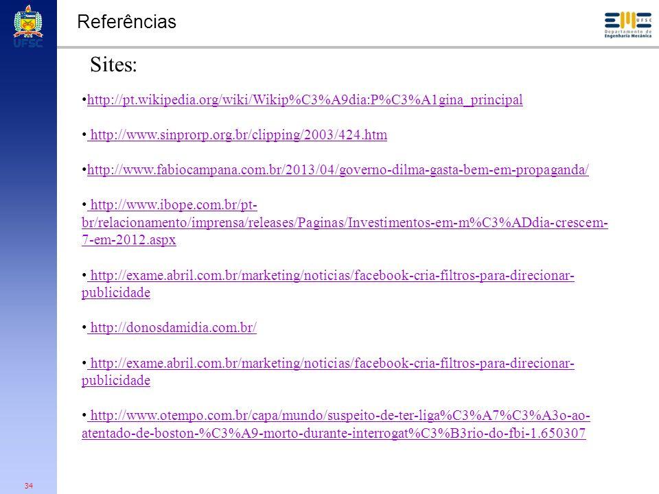 34 Referências http://pt.wikipedia.org/wiki/Wikip%C3%A9dia:P%C3%A1gina_principal http://www.sinprorp.org.br/clipping/2003/424.htm http://www.fabiocampana.com.br/2013/04/governo-dilma-gasta-bem-em-propaganda/ http://www.ibope.com.br/pt- br/relacionamento/imprensa/releases/Paginas/Investimentos-em-m%C3%ADdia-crescem- 7-em-2012.aspx http://www.ibope.com.br/pt- br/relacionamento/imprensa/releases/Paginas/Investimentos-em-m%C3%ADdia-crescem- 7-em-2012.aspx http://exame.abril.com.br/marketing/noticias/facebook-cria-filtros-para-direcionar- publicidade http://exame.abril.com.br/marketing/noticias/facebook-cria-filtros-para-direcionar- publicidade http://donosdamidia.com.br/ http://exame.abril.com.br/marketing/noticias/facebook-cria-filtros-para-direcionar- publicidade http://exame.abril.com.br/marketing/noticias/facebook-cria-filtros-para-direcionar- publicidade http://www.otempo.com.br/capa/mundo/suspeito-de-ter-liga%C3%A7%C3%A3o-ao- atentado-de-boston-%C3%A9-morto-durante-interrogat%C3%B3rio-do-fbi-1.650307 http://www.otempo.com.br/capa/mundo/suspeito-de-ter-liga%C3%A7%C3%A3o-ao- atentado-de-boston-%C3%A9-morto-durante-interrogat%C3%B3rio-do-fbi-1.650307 Sites: