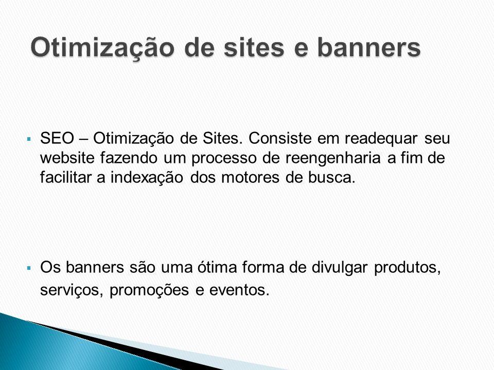 SEO – Otimização de Sites. Consiste em readequar seu website fazendo um processo de reengenharia a fim de facilitar a indexação dos motores de busca.