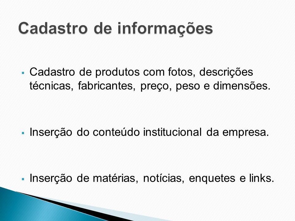 Cadastro de produtos com fotos, descrições técnicas, fabricantes, preço, peso e dimensões. Inserção do conteúdo institucional da empresa. Inserção de