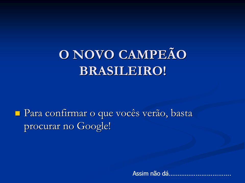 O NOVO CAMPEÃO BRASILEIRO! Para confirmar o que vocês verão, basta procurar no Google! Para confirmar o que vocês verão, basta procurar no Google! Ass