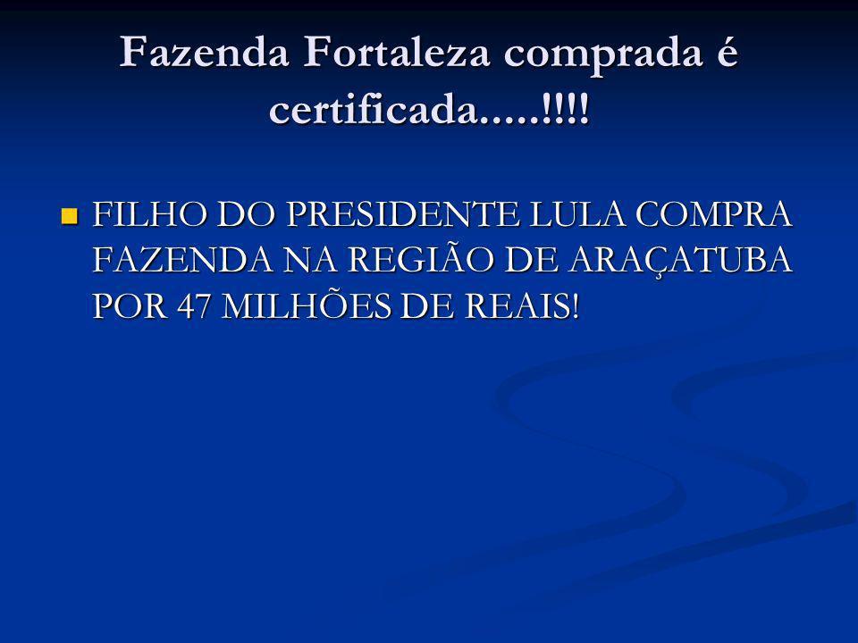 Vocês sabiam que o filho do Presidente Lula, o Lulinha, que há 05 anos era subempregado do Zoológico em São Paulo, agora acabou de comprar a fazenda Fortaleza (de porteira fechada) localizada às margens da rodovia Marechal Rondon, município de Valparaíso-SP, de propriedade do Sr.
