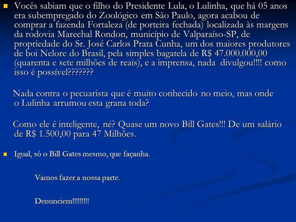 Vocês sabiam que o filho do Presidente Lula, o Lulinha, que há 05 anos era subempregado do Zoológico em São Paulo, agora acabou de comprar a fazenda F